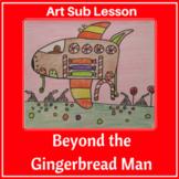 Art Sub Lesson - Beyond the Gingerbread Man