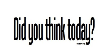 Did you think today?