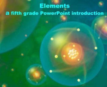 Elements - A Fifth Grade PowerPoint Introduction