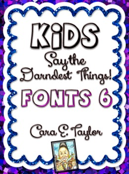 Fonts~Kids Say the Darndest Things (Volume 6), Cara Taylor