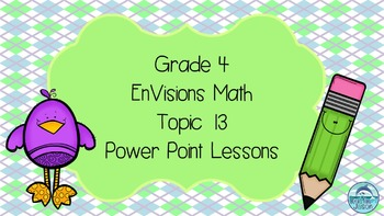 Grade 4 EnVisions Math Topic 13 Power Point Lessons
