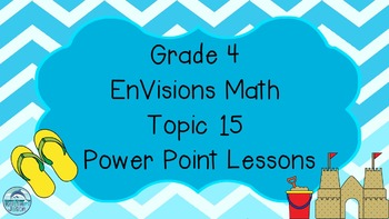 Grade 4 EnVisions Math Topic 15 Power Point Lessons