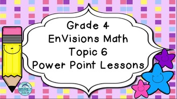 Grade 4 EnVisions Math Topic 6 Power Point Lessons