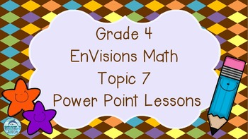 Grade 4 EnVisions Math Topic 7 Power Point Lessons