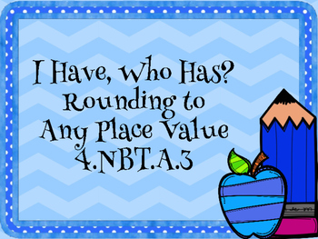 I Have, Who Has? Rounding to Any Place Value 4.NBT.A.3