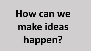 How can we make ideas happen?