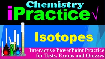 Isotopes: iPractice (Interactive PPT Worksheet for Test &