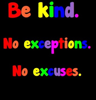 Be Kind. No exceptions. No excuses.