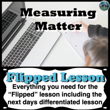 Measuring Matter Flipped Lesson (Includes the next days di