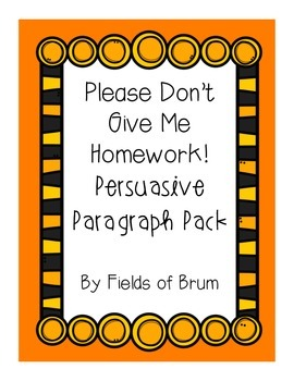 """Persuasive Paragraph Pack """"Please Don't Give Me Homework!"""""""