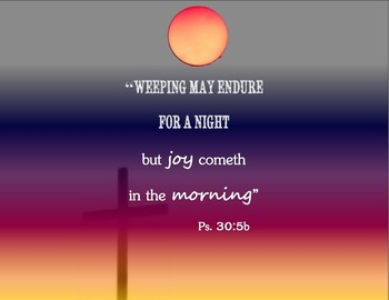 Psalm 30:5 Weeping may endure for a night, but joy cometh