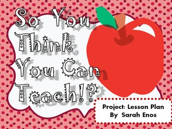 So You Think You Can Teach AKA Project: Lesson Plan