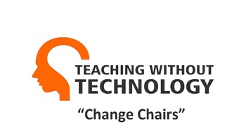 TEACHING WITHOUT TECHNOLOGY (ACTIVITY: CHANGE CHAIRS)