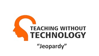 TEACHING WITHOUT TECHNOLOGY (ACTIVITY: JEOPARDY)