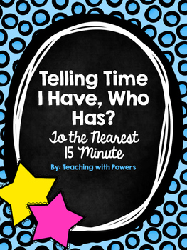 Telling Time to the Nearest 15 Minutes Game: I have, who has?