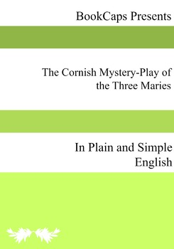 The Cornish Mystery-Play of the Three Maries In Plain and