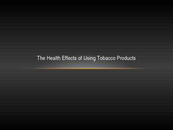 The Health Effects of Using Tobacco Products PPT
