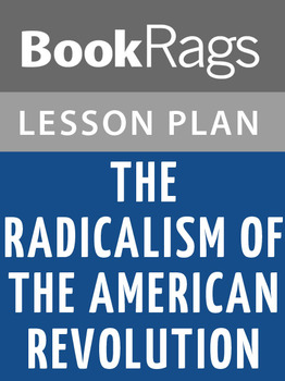 The Radicalism of the American Revolution Lesson Plans