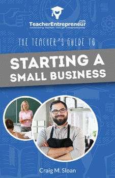 Teacher Entrepreneur: The Teacher's Guide To Starting A Sm