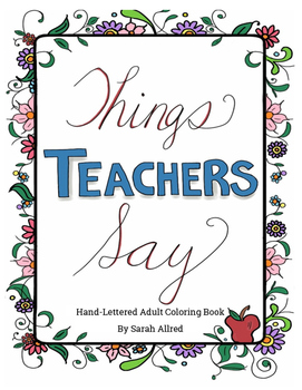 Things Teachers Say: Hand-Lettered Adult Coloring Book