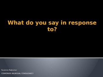 What do you say in RESPONSE to...?