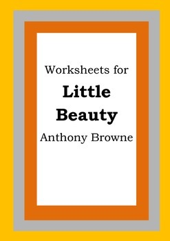 Worksheets for LITTLE BEAUTY - Anthony Browne - Picture Bo