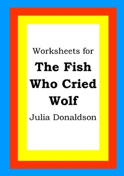 Worksheets for THE FISH WHO CRIED WOLF - Julia Donaldson -