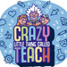 Crazy Little Thing Called Teach